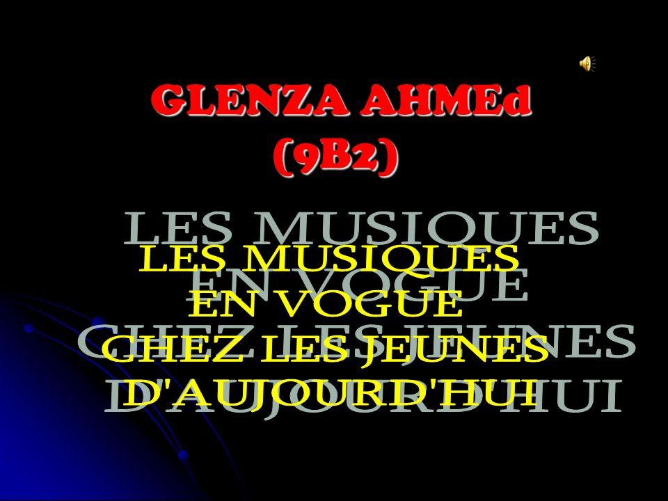 GLENZA AHMEd (9B2) LES MUSIQUES EN VOGUE CHEZ LES JEUNES D AUJOURD HUI
