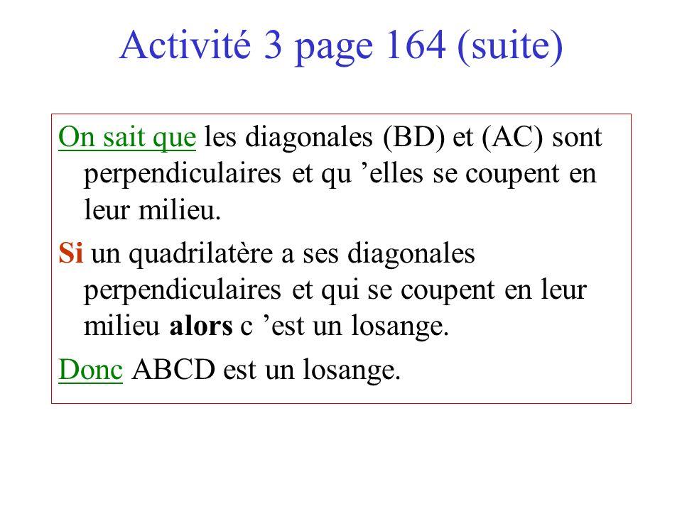Activité 3 page 164 (suite) On sait que les diagonales (BD) et (AC) sont perpendiculaires et qu 'elles se coupent en leur milieu.