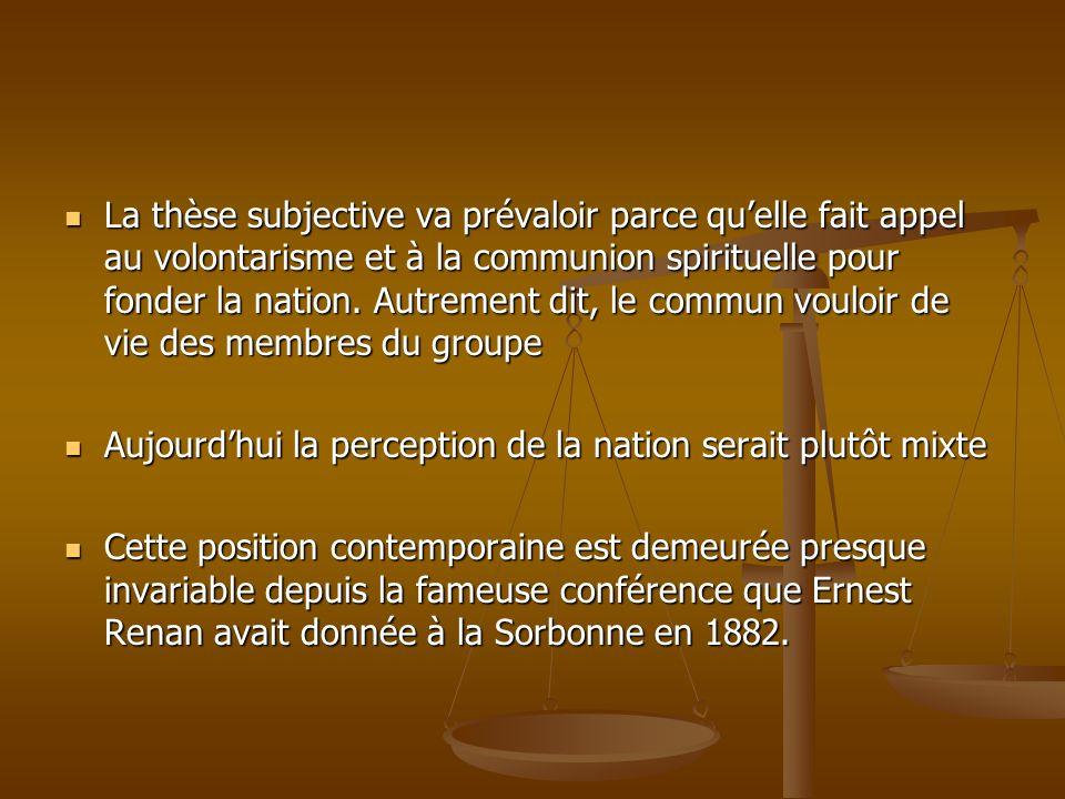 La thèse subjective va prévaloir parce qu'elle fait appel au volontarisme et à la communion spirituelle pour fonder la nation. Autrement dit, le commun vouloir de vie des membres du groupe