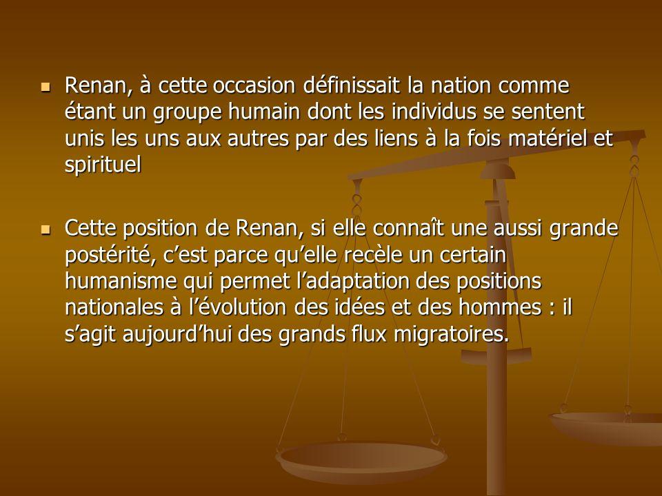 Renan, à cette occasion définissait la nation comme étant un groupe humain dont les individus se sentent unis les uns aux autres par des liens à la fois matériel et spirituel