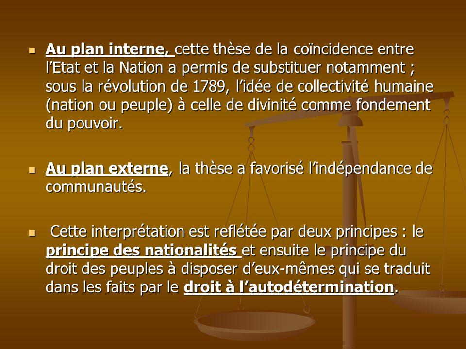 Au plan interne, cette thèse de la coïncidence entre l'Etat et la Nation a permis de substituer notamment ; sous la révolution de 1789, l'idée de collectivité humaine (nation ou peuple) à celle de divinité comme fondement du pouvoir.