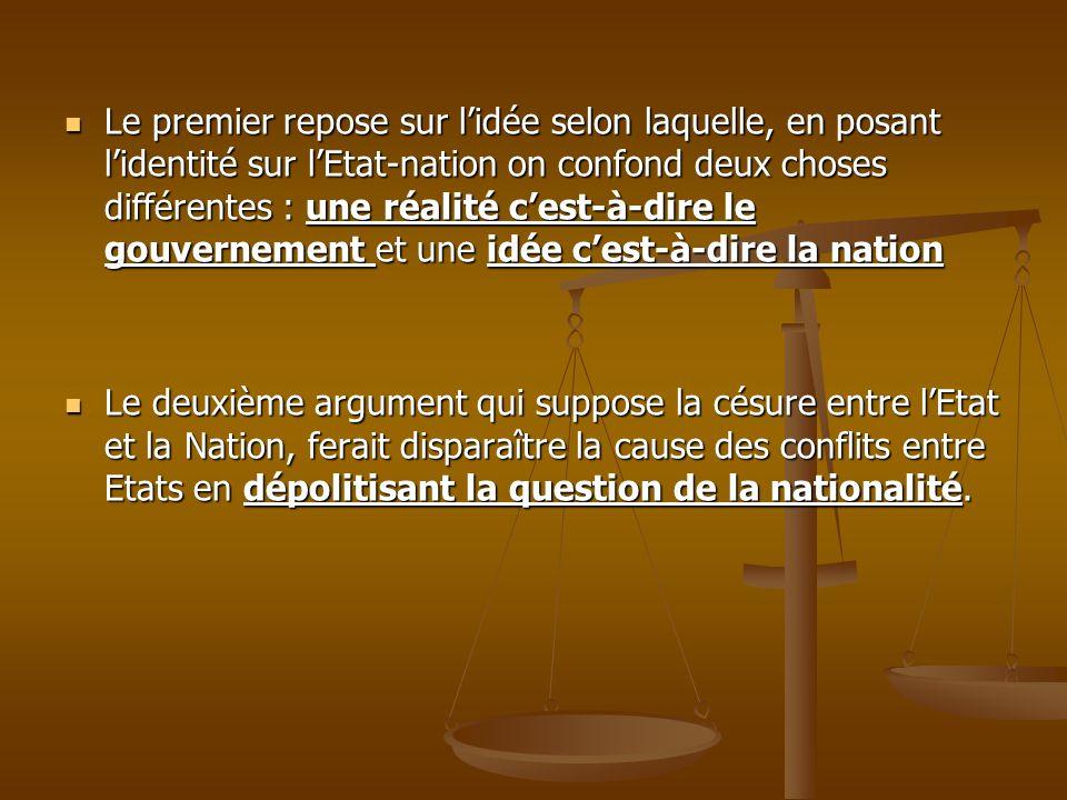 Le premier repose sur l'idée selon laquelle, en posant l'identité sur l'Etat-nation on confond deux choses différentes : une réalité c'est-à-dire le gouvernement et une idée c'est-à-dire la nation