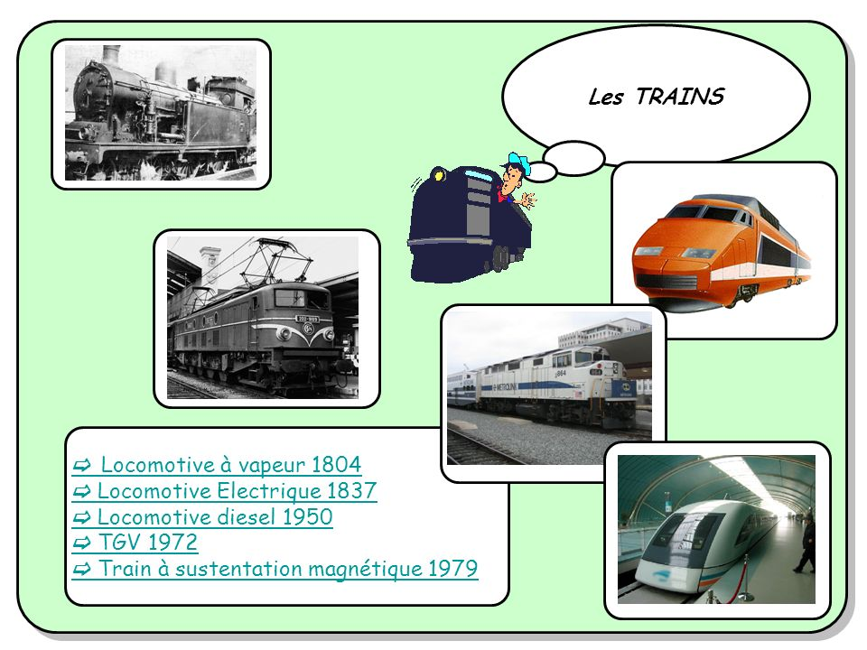 Les TRAINS  Locomotive à vapeur 1804.  Locomotive Electrique 1837.  Locomotive diesel 1950.  TGV 1972.