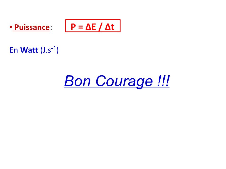 Puissance: P = ΔE / Δt En Watt (J.s-1) Bon Courage !!!