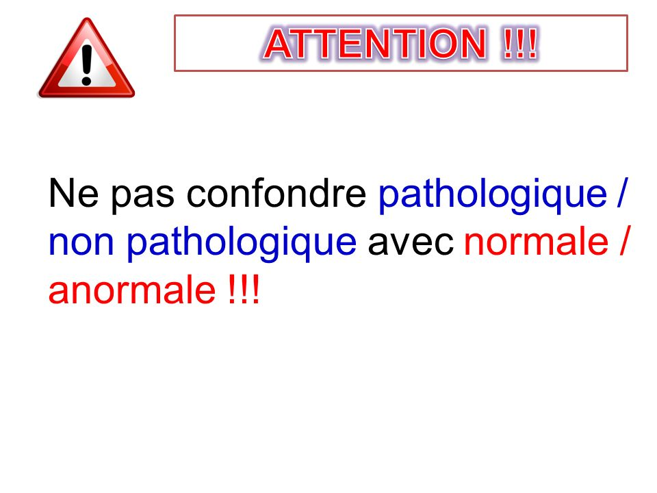 ATTENTION !!! Ne pas confondre pathologique / non pathologique avec normale / anormale !!!