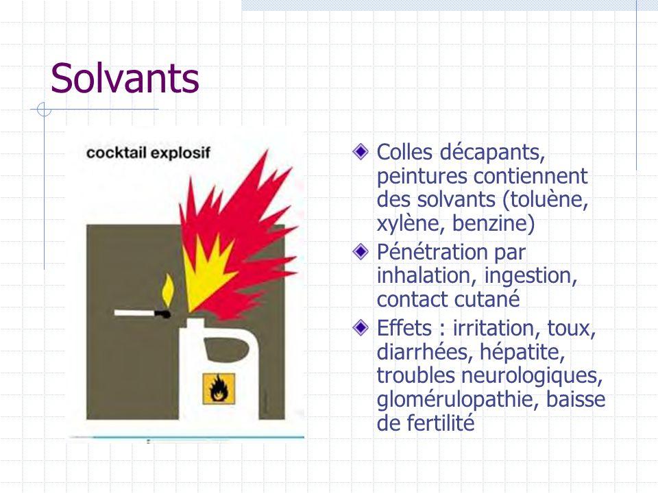 SolvantsColles décapants, peintures contiennent des solvants (toluène, xylène, benzine) Pénétration par inhalation, ingestion, contact cutané.