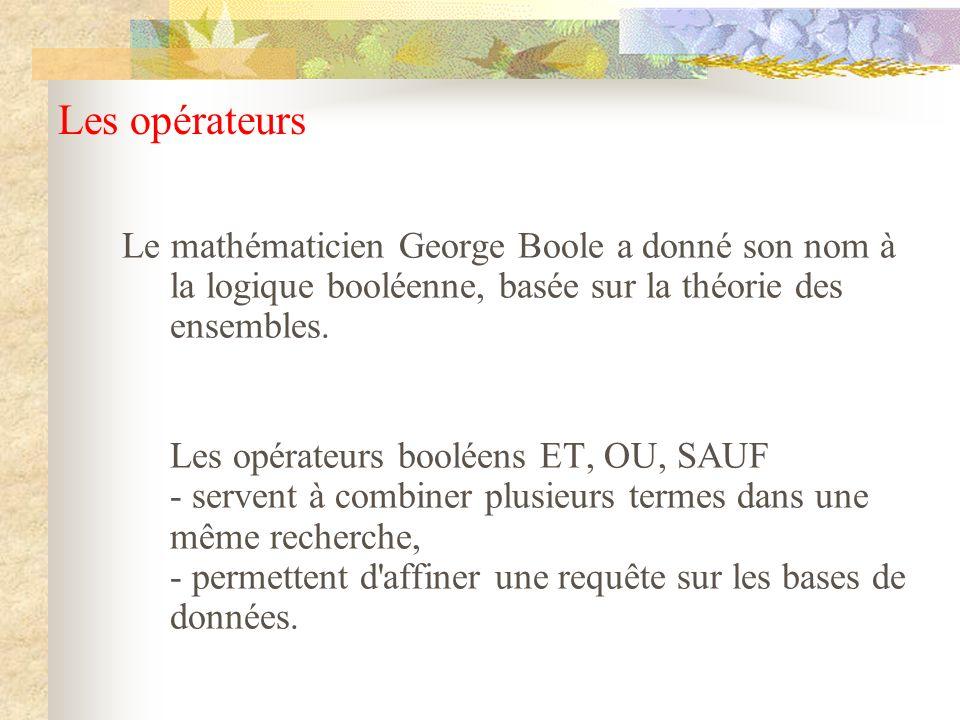 Les opérateurs Le mathématicien George Boole a donné son nom à la logique booléenne, basée sur la théorie des ensembles.