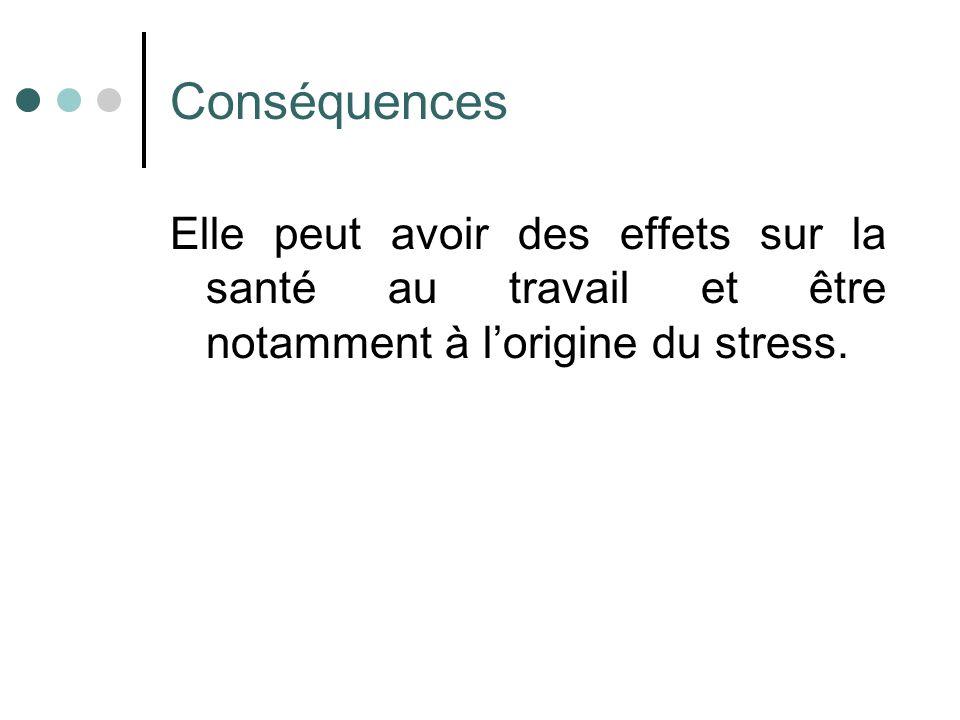 Conséquences Elle peut avoir des effets sur la santé au travail et être notamment à l'origine du stress.