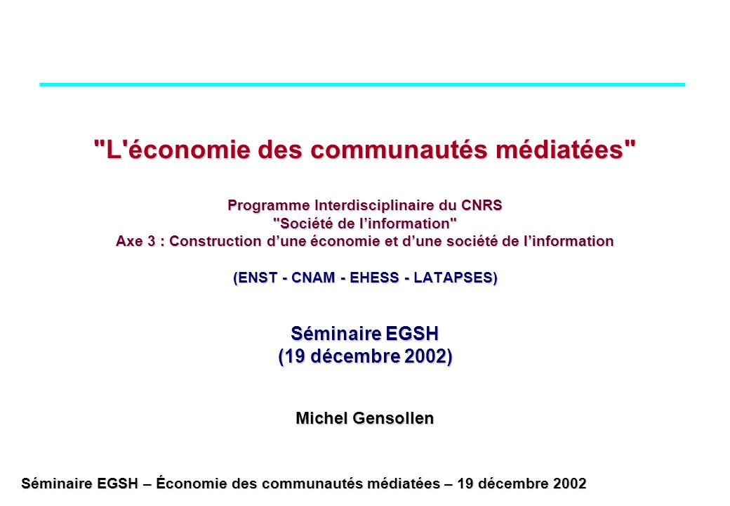 L économie des communautés médiatées Programme Interdisciplinaire du CNRS Société de l'information Axe 3 : Construction d'une économie et d'une société de l'information (ENST - CNAM - EHESS - LATAPSES) Séminaire EGSH (19 décembre 2002) Michel Gensollen
