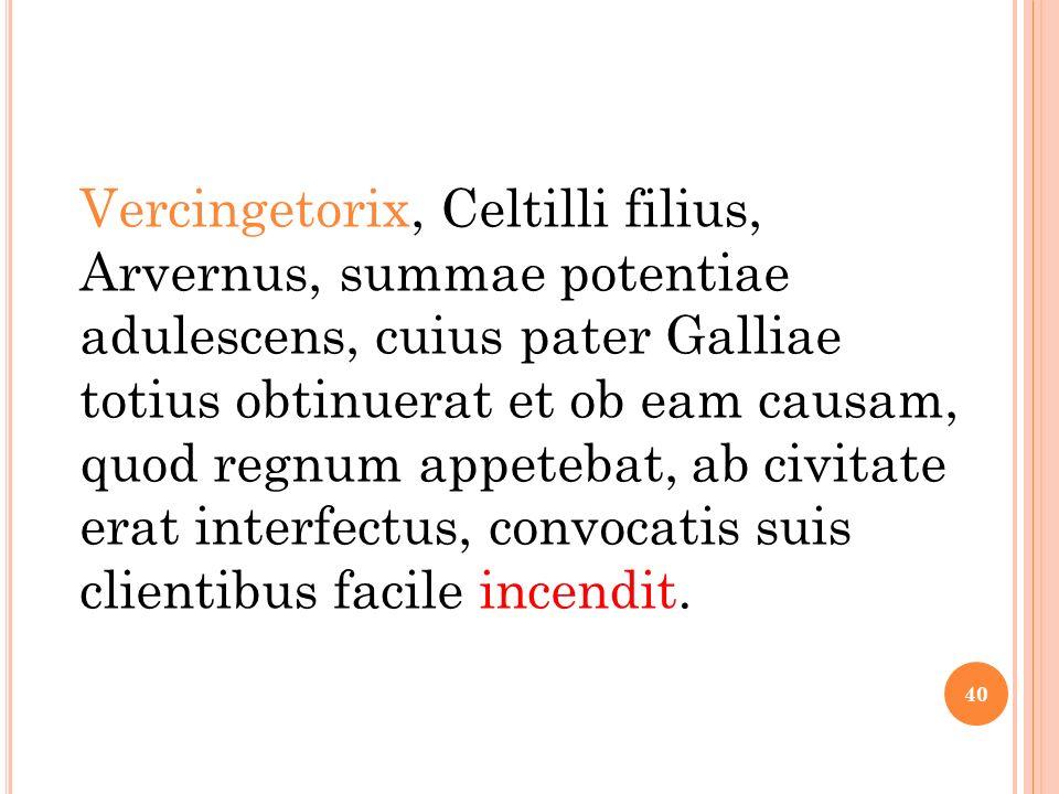 Vercingetorix, Celtilli filius, Arvernus, summae potentiae adulescens, cuius pater Galliae totius obtinuerat et ob eam causam, quod regnum appetebat, ab civitate erat interfectus, convocatis suis clientibus facile incendit.