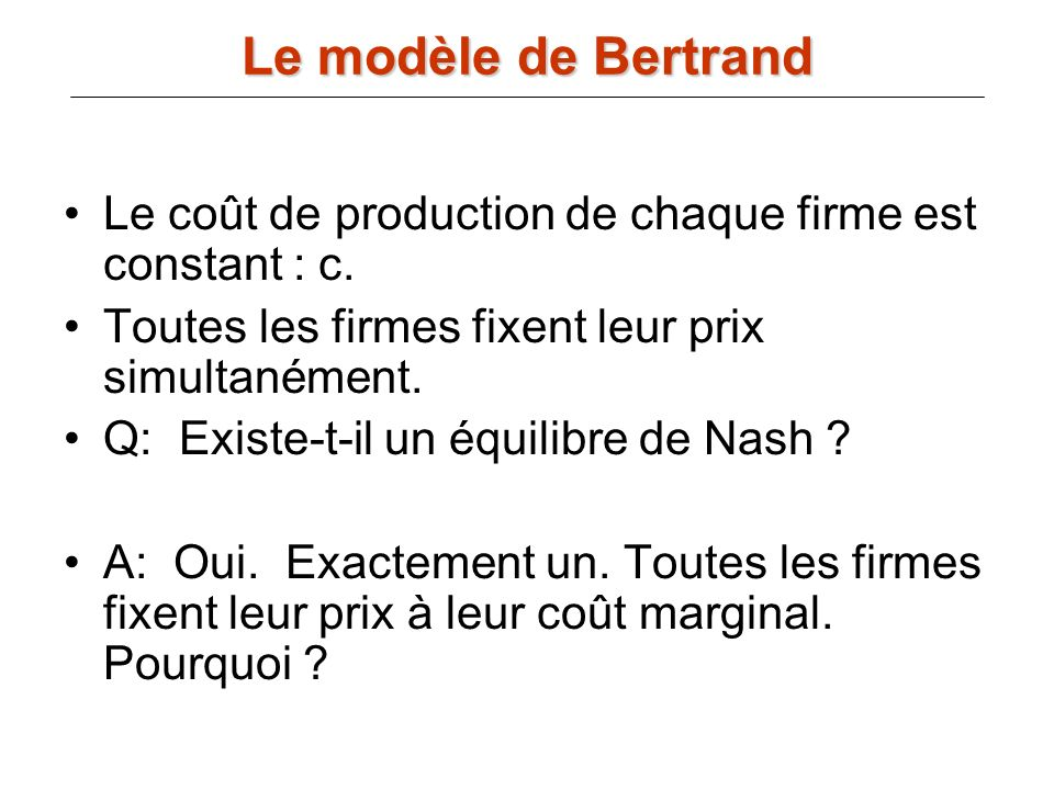 Le modèle de Bertrand Le coût de production de chaque firme est constant : c. Toutes les firmes fixent leur prix simultanément.