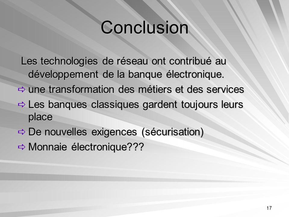 Conclusion Les technologies de réseau ont contribué au développement de la banque électronique. une transformation des métiers et des services.