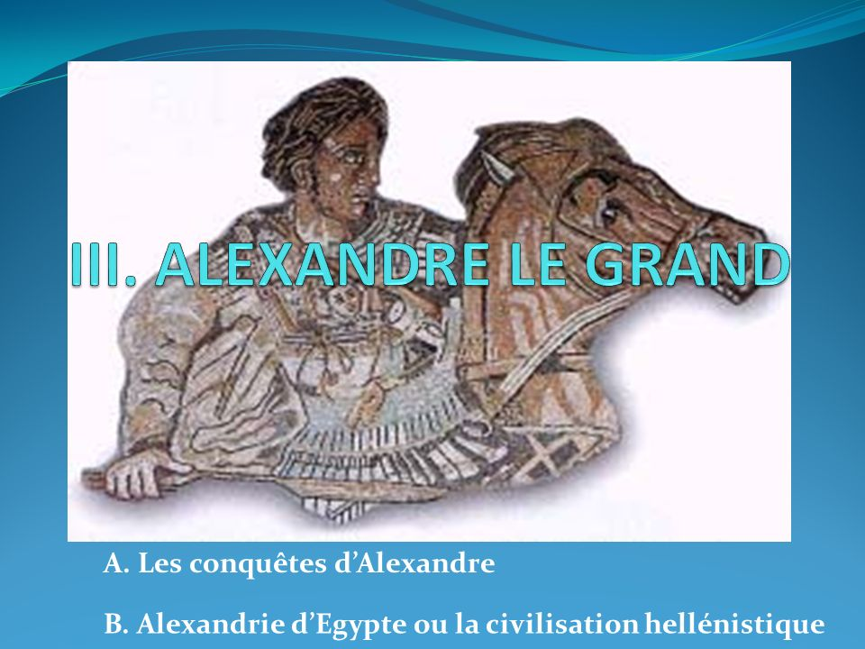 III. ALEXANDRE LE GRAND A. Les conquêtes d'Alexandre