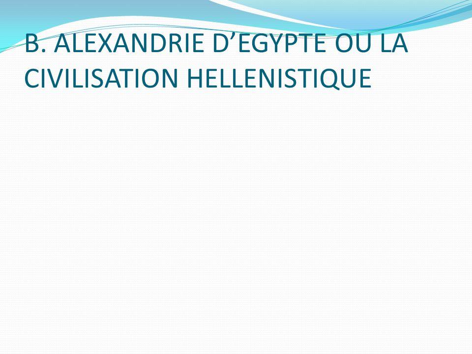 B. ALEXANDRIE D'EGYPTE OU LA CIVILISATION HELLENISTIQUE