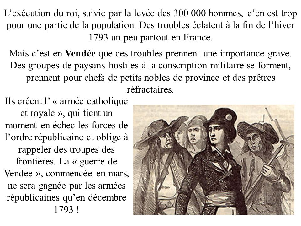 L'exécution du roi, suivie par la levée des 300 000 hommes, c'en est trop pour une partie de la population. Des troubles éclatent à la fin de l'hiver 1793 un peu partout en France.