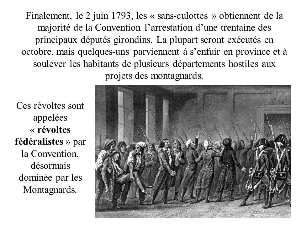Finalement, le 2 juin 1793, les « sans-culottes » obtiennent de la majorité de la Convention l'arrestation d'une trentaine des principaux députés girondins. La plupart seront exécutés en octobre, mais quelques-uns parviennent à s'enfuir en province et à soulever les habitants de plusieurs départements hostiles aux projets des montagnards.