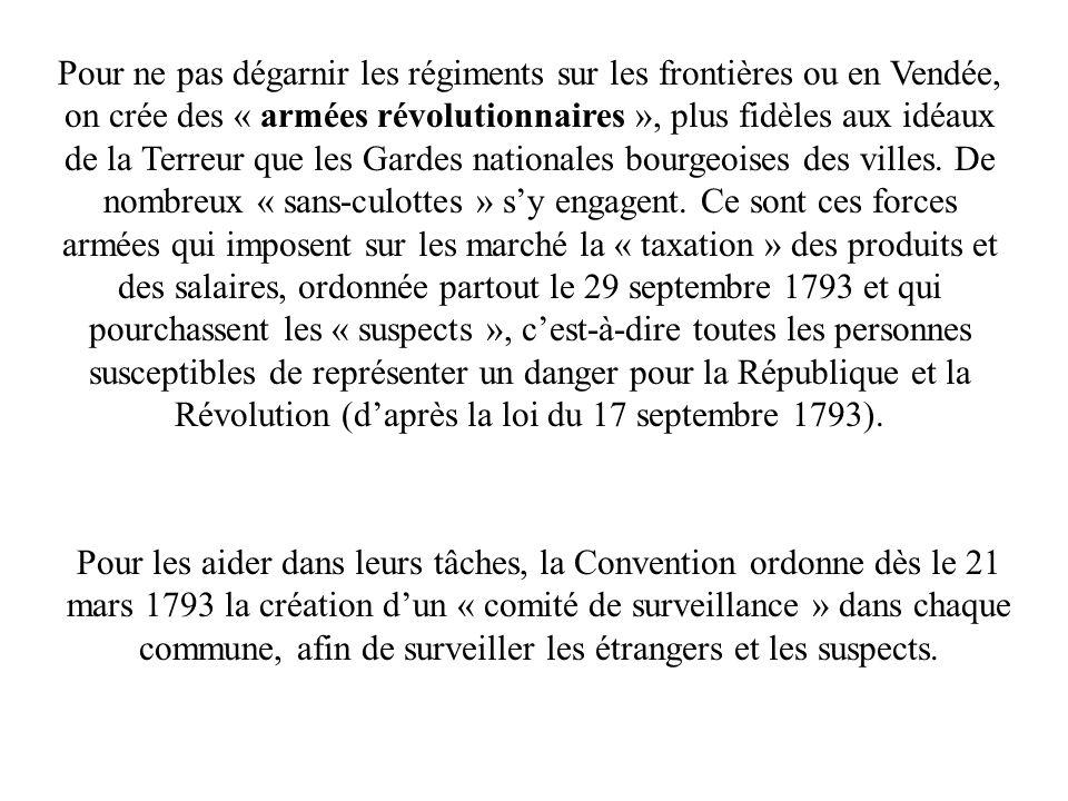 Pour ne pas dégarnir les régiments sur les frontières ou en Vendée, on crée des « armées révolutionnaires », plus fidèles aux idéaux de la Terreur que les Gardes nationales bourgeoises des villes. De nombreux « sans-culottes » s'y engagent. Ce sont ces forces armées qui imposent sur les marché la « taxation » des produits et des salaires, ordonnée partout le 29 septembre 1793 et qui pourchassent les « suspects », c'est-à-dire toutes les personnes susceptibles de représenter un danger pour la République et la Révolution (d'après la loi du 17 septembre 1793).