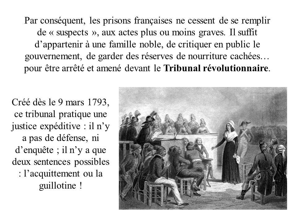 Par conséquent, les prisons françaises ne cessent de se remplir de « suspects », aux actes plus ou moins graves. Il suffit d'appartenir à une famille noble, de critiquer en public le gouvernement, de garder des réserves de nourriture cachées… pour être arrêté et amené devant le Tribunal révolutionnaire.