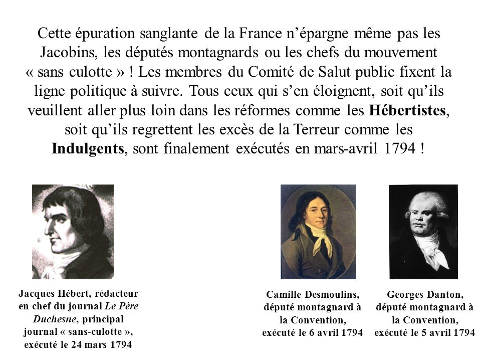 Cette épuration sanglante de la France n'épargne même pas les Jacobins, les députés montagnards ou les chefs du mouvement « sans culotte » ! Les membres du Comité de Salut public fixent la ligne politique à suivre. Tous ceux qui s'en éloignent, soit qu'ils veuillent aller plus loin dans les réformes comme les Hébertistes, soit qu'ils regrettent les excès de la Terreur comme les Indulgents, sont finalement exécutés en mars-avril 1794 !