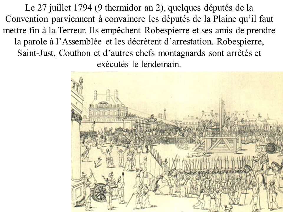 Le 27 juillet 1794 (9 thermidor an 2), quelques députés de la Convention parviennent à convaincre les députés de la Plaine qu'il faut mettre fin à la Terreur.