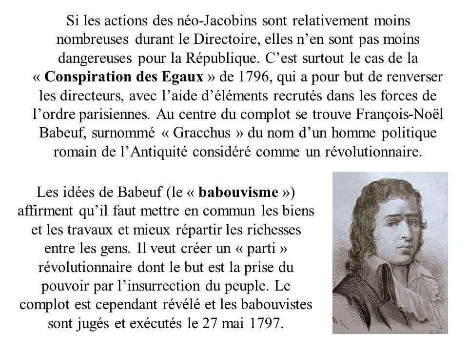 Si les actions des néo-Jacobins sont relativement moins nombreuses durant le Directoire, elles n'en sont pas moins dangereuses pour la République. C'est surtout le cas de la « Conspiration des Egaux » de 1796, qui a pour but de renverser les directeurs, avec l'aide d'éléments recrutés dans les forces de l'ordre parisiennes. Au centre du complot se trouve François-Noël Babeuf, surnommé « Gracchus » du nom d'un homme politique romain de l'Antiquité considéré comme un révolutionnaire.