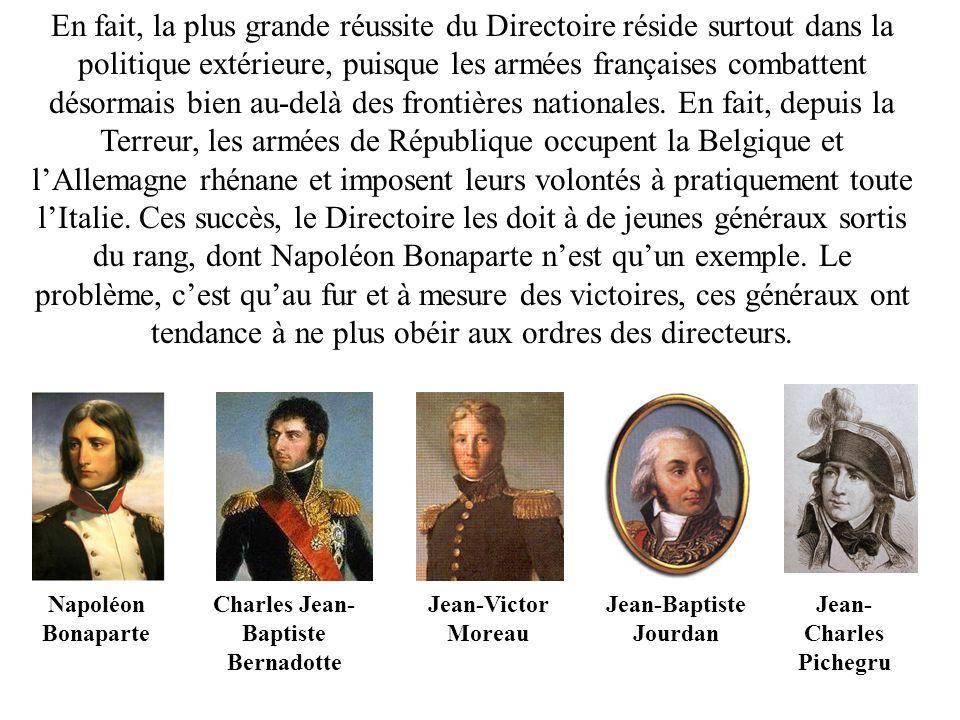 En fait, la plus grande réussite du Directoire réside surtout dans la politique extérieure, puisque les armées françaises combattent désormais bien au-delà des frontières nationales. En fait, depuis la Terreur, les armées de République occupent la Belgique et l'Allemagne rhénane et imposent leurs volontés à pratiquement toute l'Italie. Ces succès, le Directoire les doit à de jeunes généraux sortis du rang, dont Napoléon Bonaparte n'est qu'un exemple. Le problème, c'est qu'au fur et à mesure des victoires, ces généraux ont tendance à ne plus obéir aux ordres des directeurs.