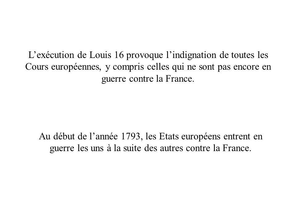 L'exécution de Louis 16 provoque l'indignation de toutes les Cours européennes, y compris celles qui ne sont pas encore en guerre contre la France.