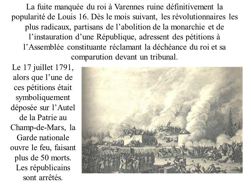 La fuite manquée du roi à Varennes ruine définitivement la popularité de Louis 16. Dès le mois suivant, les révolutionnaires les plus radicaux, partisans de l'abolition de la monarchie et de l'instauration d'une République, adressent des pétitions à l'Assemblée constituante réclamant la déchéance du roi et sa comparution devant un tribunal.