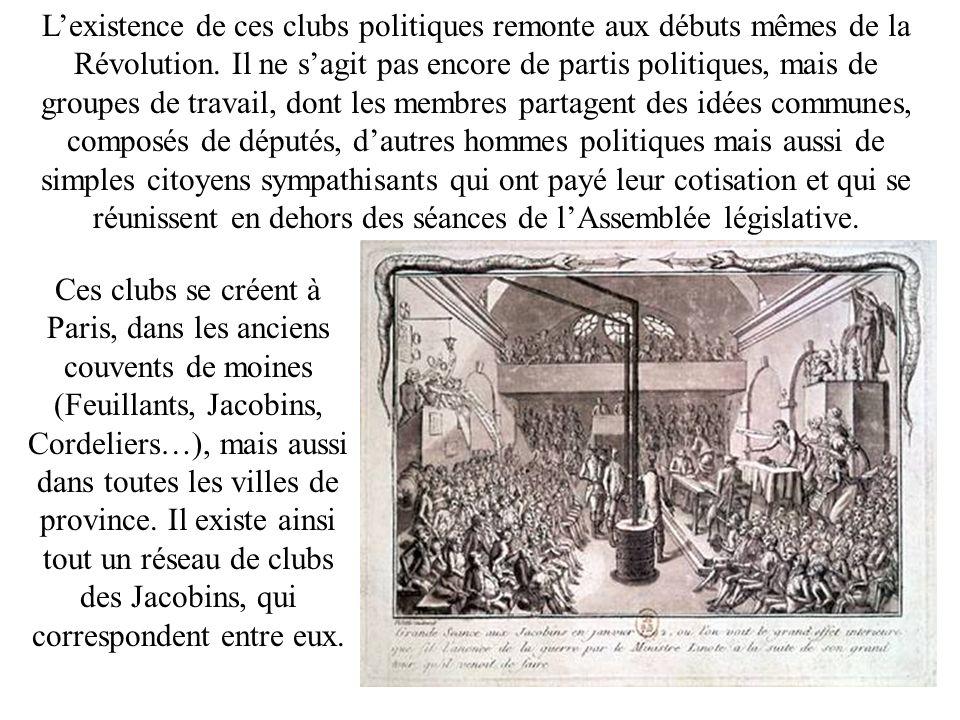 L'existence de ces clubs politiques remonte aux débuts mêmes de la Révolution. Il ne s'agit pas encore de partis politiques, mais de groupes de travail, dont les membres partagent des idées communes, composés de députés, d'autres hommes politiques mais aussi de simples citoyens sympathisants qui ont payé leur cotisation et qui se réunissent en dehors des séances de l'Assemblée législative.