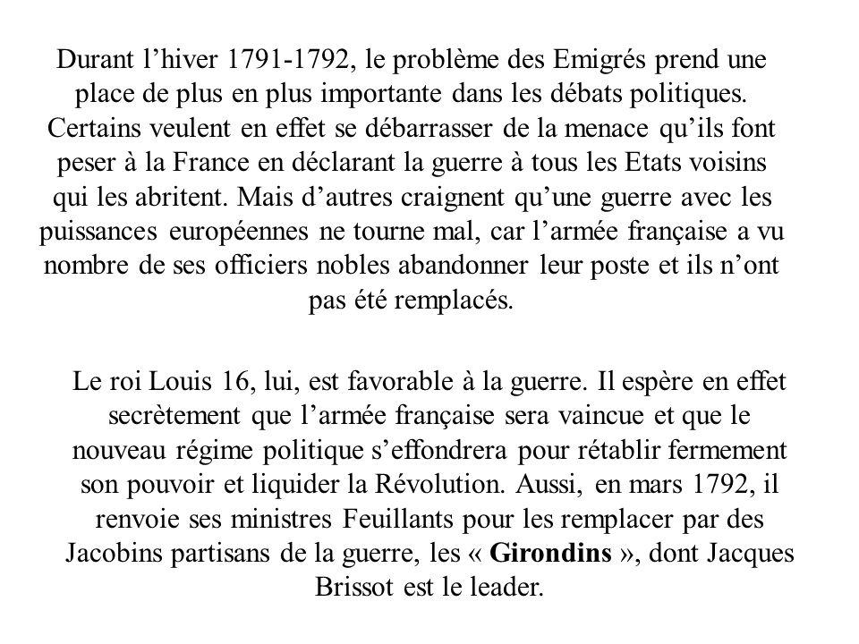 Durant l'hiver 1791-1792, le problème des Emigrés prend une place de plus en plus importante dans les débats politiques. Certains veulent en effet se débarrasser de la menace qu'ils font peser à la France en déclarant la guerre à tous les Etats voisins qui les abritent. Mais d'autres craignent qu'une guerre avec les puissances européennes ne tourne mal, car l'armée française a vu nombre de ses officiers nobles abandonner leur poste et ils n'ont pas été remplacés.
