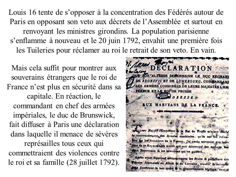 Louis 16 tente de s'opposer à la concentration des Fédérés autour de Paris en opposant son veto aux décrets de l'Assemblée et surtout en renvoyant les ministres girondins. La population parisienne s'enflamme à nouveau et le 20 juin 1792, envahit une première fois les Tuileries pour réclamer au roi le retrait de son veto. En vain.