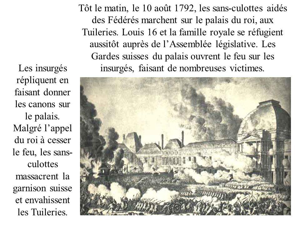 Tôt le matin, le 10 août 1792, les sans-culottes aidés des Fédérés marchent sur le palais du roi, aux Tuileries. Louis 16 et la famille royale se réfugient aussitôt auprès de l'Assemblée législative. Les Gardes suisses du palais ouvrent le feu sur les insurgés, faisant de nombreuses victimes.