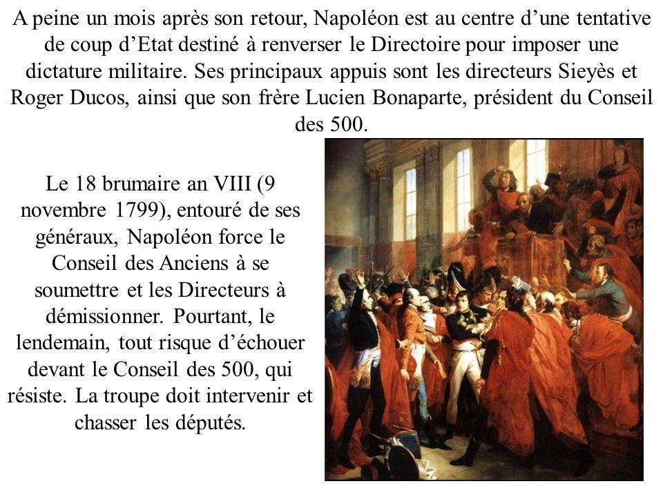A peine un mois après son retour, Napoléon est au centre d'une tentative de coup d'Etat destiné à renverser le Directoire pour imposer une dictature militaire. Ses principaux appuis sont les directeurs Sieyès et Roger Ducos, ainsi que son frère Lucien Bonaparte, président du Conseil des 500.