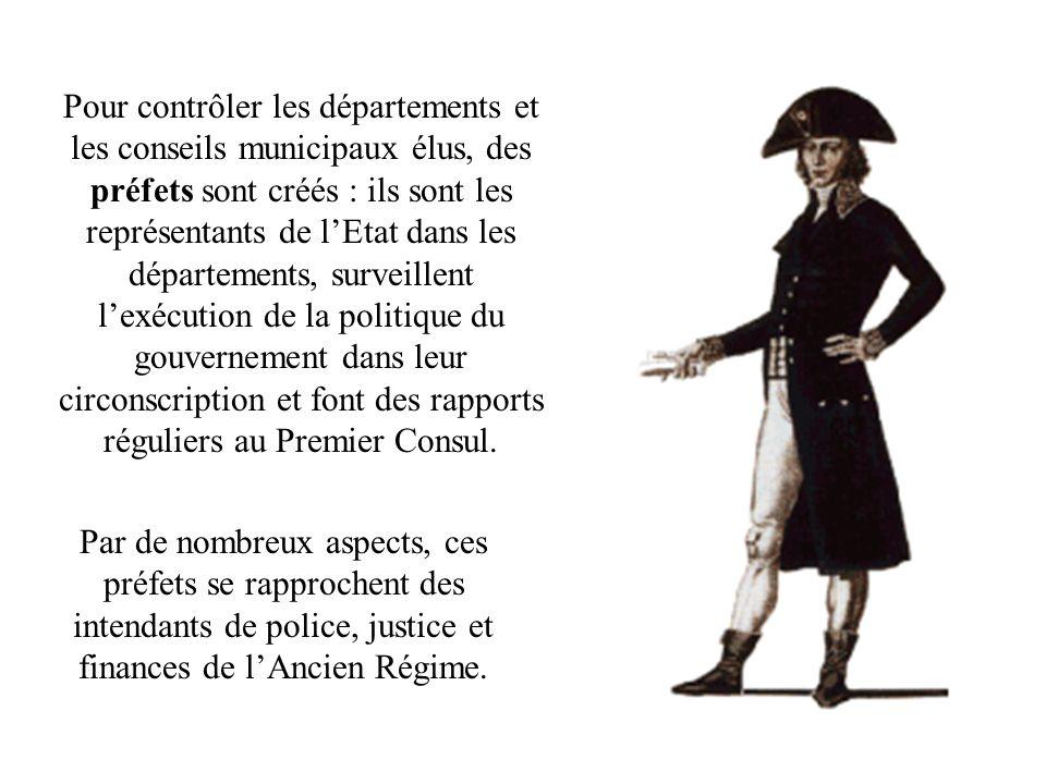 Pour contrôler les départements et les conseils municipaux élus, des préfets sont créés : ils sont les représentants de l'Etat dans les départements, surveillent l'exécution de la politique du gouvernement dans leur circonscription et font des rapports réguliers au Premier Consul.
