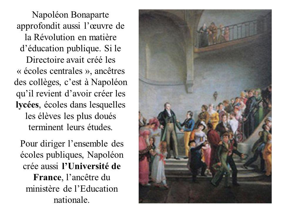 Napoléon Bonaparte approfondit aussi l'œuvre de la Révolution en matière d'éducation publique. Si le Directoire avait créé les « écoles centrales », ancêtres des collèges, c'est à Napoléon qu'il revient d'avoir créer les lycées, écoles dans lesquelles les élèves les plus doués terminent leurs études.