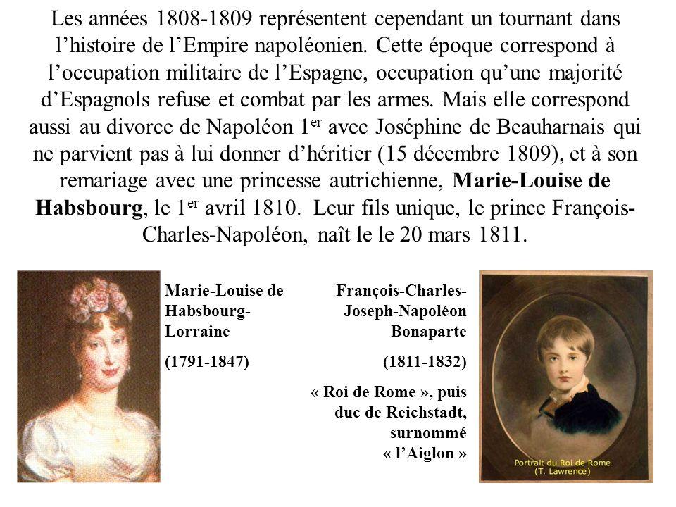 Les années 1808-1809 représentent cependant un tournant dans l'histoire de l'Empire napoléonien. Cette époque correspond à l'occupation militaire de l'Espagne, occupation qu'une majorité d'Espagnols refuse et combat par les armes. Mais elle correspond aussi au divorce de Napoléon 1er avec Joséphine de Beauharnais qui ne parvient pas à lui donner d'héritier (15 décembre 1809), et à son remariage avec une princesse autrichienne, Marie-Louise de Habsbourg, le 1er avril 1810. Leur fils unique, le prince François-Charles-Napoléon, naît le le 20 mars 1811.