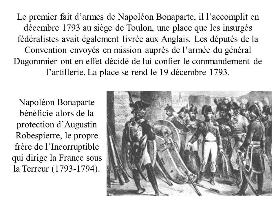 Le premier fait d'armes de Napoléon Bonaparte, il l'accomplit en décembre 1793 au siège de Toulon, une place que les insurgés fédéralistes avait également livrée aux Anglais. Les députés de la Convention envoyés en mission auprès de l'armée du général Dugommier ont en effet décidé de lui confier le commandement de l'artillerie. La place se rend le 19 décembre 1793.