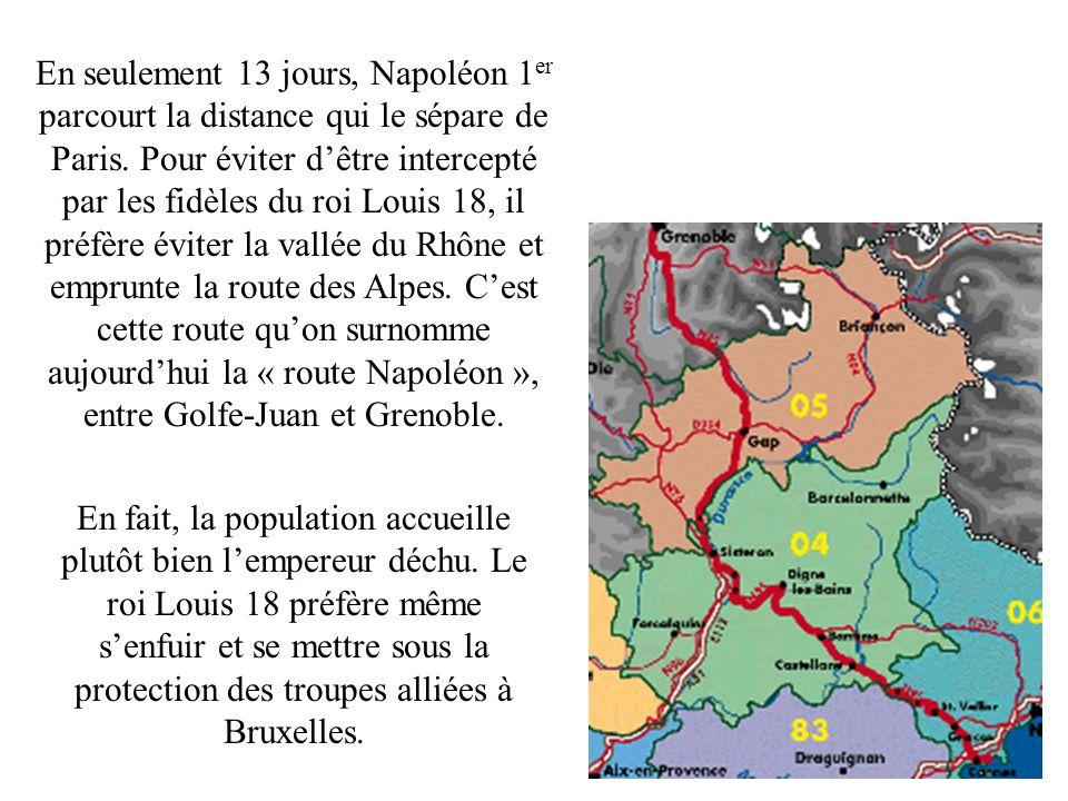 En seulement 13 jours, Napoléon 1er parcourt la distance qui le sépare de Paris. Pour éviter d'être intercepté par les fidèles du roi Louis 18, il préfère éviter la vallée du Rhône et emprunte la route des Alpes. C'est cette route qu'on surnomme aujourd'hui la « route Napoléon », entre Golfe-Juan et Grenoble.
