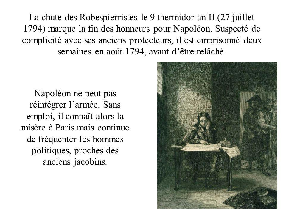 La chute des Robespierristes le 9 thermidor an II (27 juillet 1794) marque la fin des honneurs pour Napoléon. Suspecté de complicité avec ses anciens protecteurs, il est emprisonné deux semaines en août 1794, avant d'être relâché.
