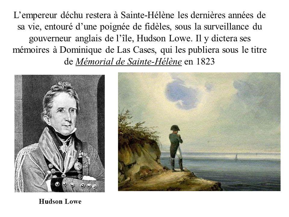 L'empereur déchu restera à Sainte-Hélène les dernières années de sa vie, entouré d'une poignée de fidèles, sous la surveillance du gouverneur anglais de l'île, Hudson Lowe. Il y dictera ses mémoires à Dominique de Las Cases, qui les publiera sous le titre de Mémorial de Sainte-Hélène en 1823