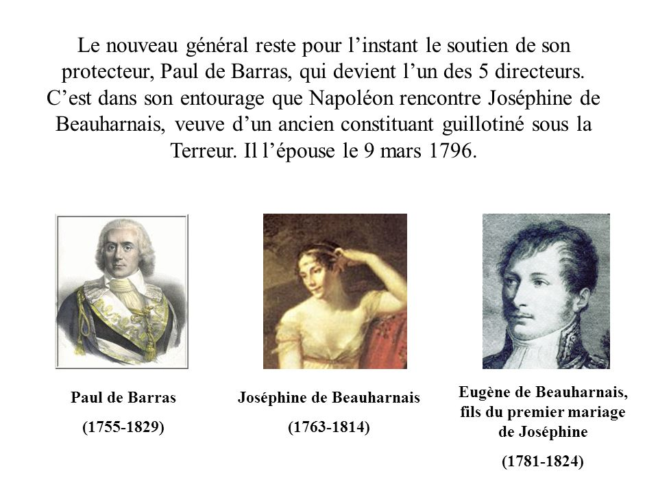 Le nouveau général reste pour l'instant le soutien de son protecteur, Paul de Barras, qui devient l'un des 5 directeurs. C'est dans son entourage que Napoléon rencontre Joséphine de Beauharnais, veuve d'un ancien constituant guillotiné sous la Terreur. Il l'épouse le 9 mars 1796.