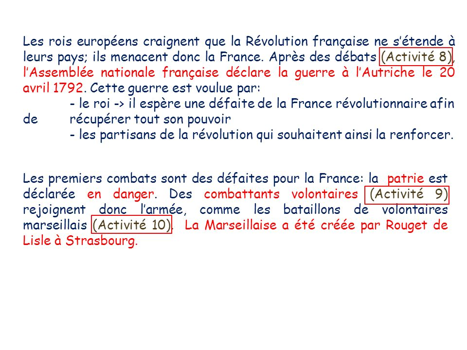Les rois européens craignent que la Révolution française ne s'étende à leurs pays; ils menacent donc la France. Après des débats (Activité 8), l'Assemblée nationale française déclare la guerre à l'Autriche le 20 avril 1792. Cette guerre est voulue par: