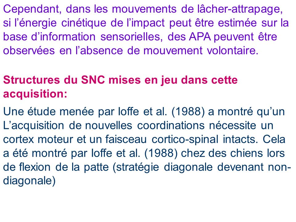 Cependant, dans les mouvements de lâcher-attrapage, si l'énergie cinétique de l'impact peut être estimée sur la base d'information sensorielles, des APA peuvent être observées en l'absence de mouvement volontaire.