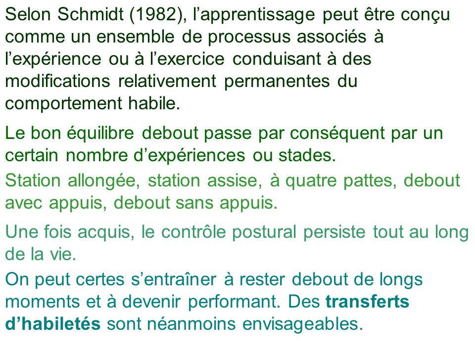 Selon Schmidt (1982), l'apprentissage peut être conçu comme un ensemble de processus associés à l'expérience ou à l'exercice conduisant à des modifications relativement permanentes du comportement habile.