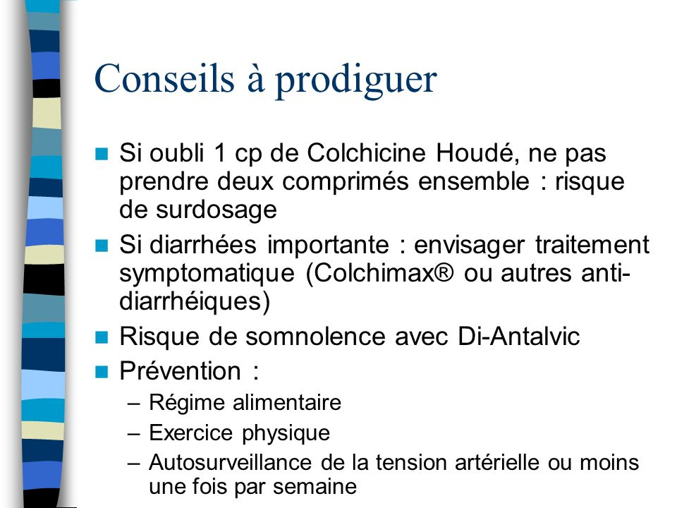 Conseils à prodiguerSi oubli 1 cp de Colchicine Houdé, ne pas prendre deux comprimés ensemble : risque de surdosage.