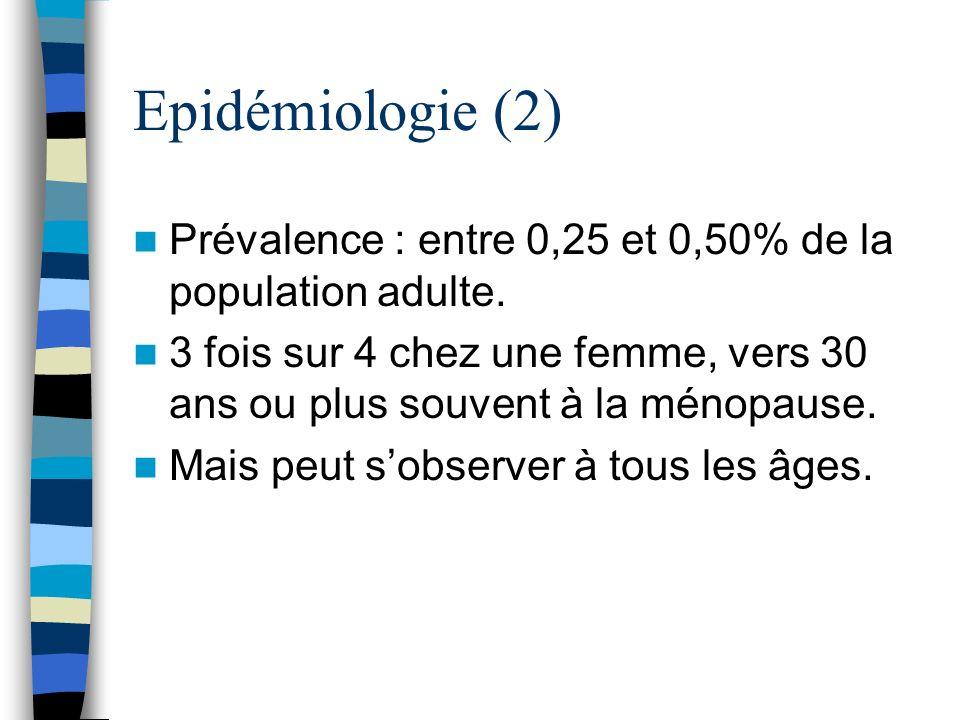 Epidémiologie (2) Prévalence : entre 0,25 et 0,50% de la population adulte. 3 fois sur 4 chez une femme, vers 30 ans ou plus souvent à la ménopause.