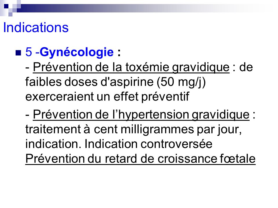 Indications5 -Gynécologie : - Prévention de la toxémie gravidique : de faibles doses d aspirine (50 mg/j) exerceraient un effet préventif.