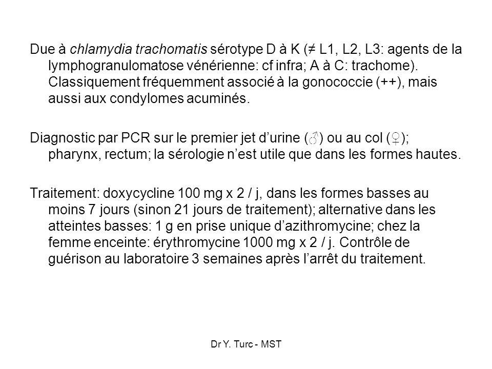 Due à chlamydia trachomatis sérotype D à K (≠ L1, L2, L3: agents de la lymphogranulomatose vénérienne: cf infra; A à C: trachome). Classiquement fréquemment associé à la gonococcie (++), mais aussi aux condylomes acuminés. Diagnostic par PCR sur le premier jet d'urine (♂) ou au col (♀); pharynx, rectum; la sérologie n'est utile que dans les formes hautes. Traitement: doxycycline 100 mg x 2 / j, dans les formes basses au moins 7 jours (sinon 21 jours de traitement); alternative dans les atteintes basses: 1 g en prise unique d'azithromycine; chez la femme enceinte: érythromycine 1000 mg x 2 / j. Contrôle de guérison au laboratoire 3 semaines après l'arrêt du traitement.
