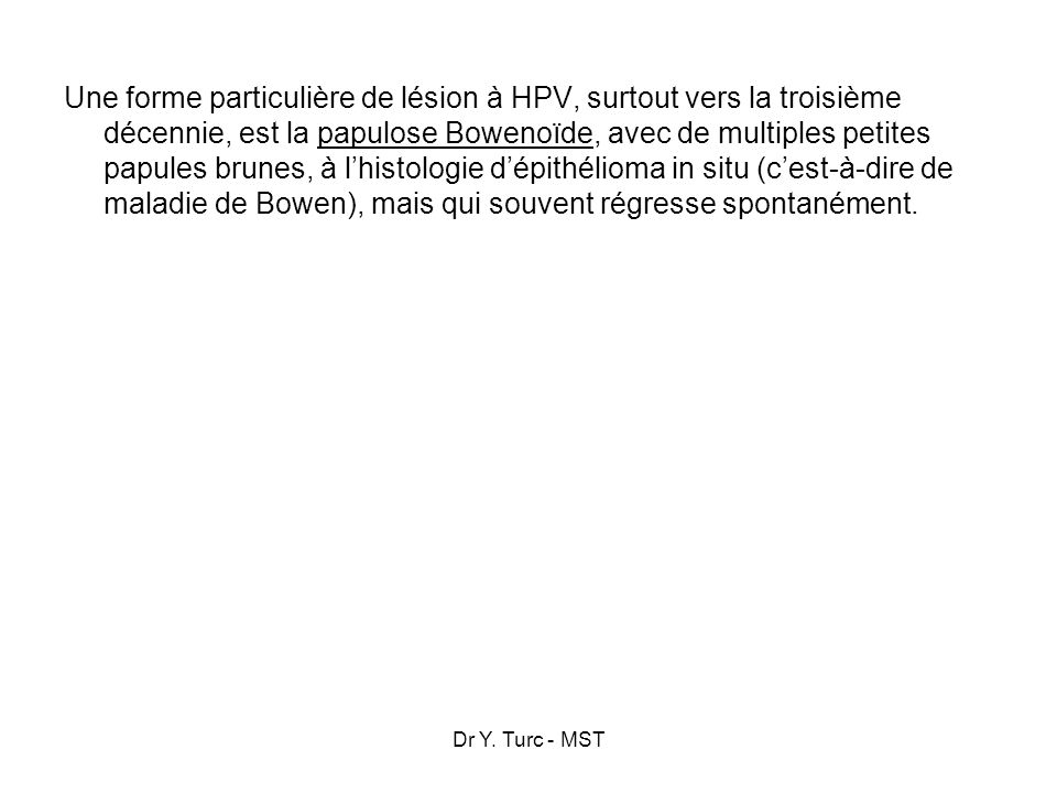 Une forme particulière de lésion à HPV, surtout vers la troisième décennie, est la papulose Bowenoïde, avec de multiples petites papules brunes, à l'histologie d'épithélioma in situ (c'est-à-dire de maladie de Bowen), mais qui souvent régresse spontanément.