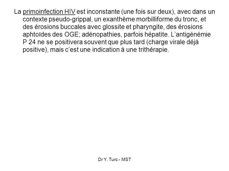 La primoinfection HIV est inconstante (une fois sur deux), avec dans un contexte pseudo-grippal, un exanthème morbilliforme du tronc, et des érosions buccales avec glossite et pharyngite, des érosions aphtoïdes des OGE; adénopathies, parfois hépatite. L'antigénémie P 24 ne se positivera souvent que plus tard (charge virale déjà positive), mais c'est une indication à une trithérapie.